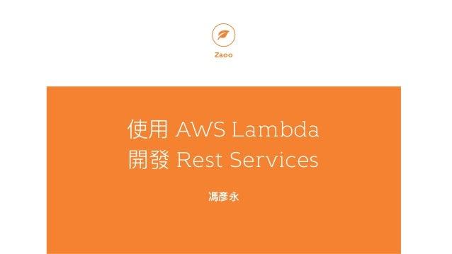 使⽤用 AWS Lambda 開發 Rest Services 馮彥永 Zaoo