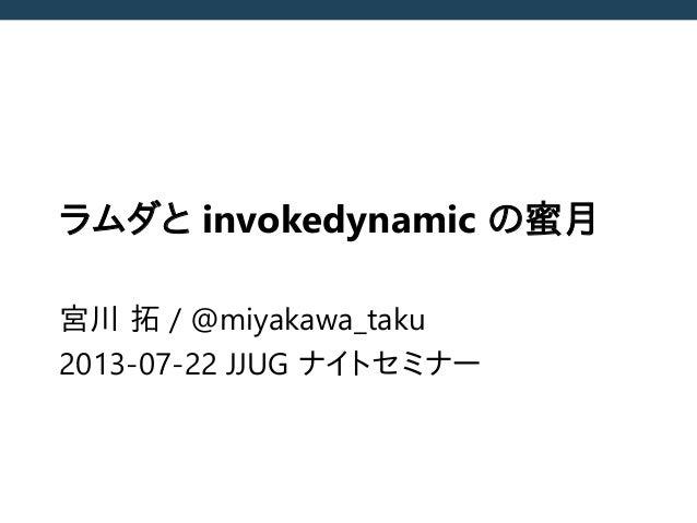 ラムダと invokedynamic の蜜月 宮川 拓 / @miyakawa_taku 2013-07-22 JJUG ナイトセミナー