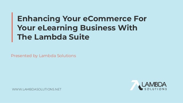 WWW.LAMBDASOLUTIONS.NET Enhancing Your eCommerce For Your eLearning Business With The Lambda Suite Presented by Lambda Sol...