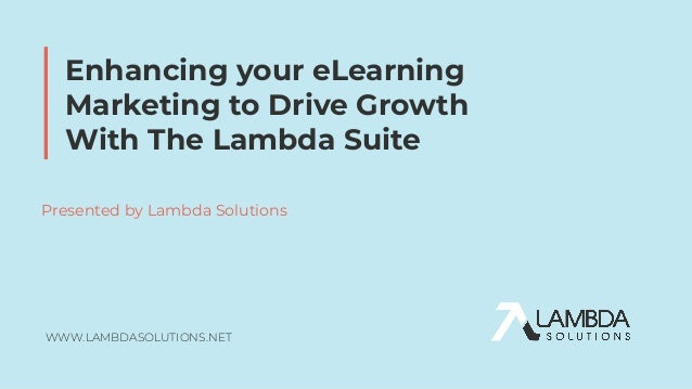 WWW.LAMBDASOLUTIONS.NET Enhancing your eLearning Marketing to Drive Growth With The Lambda Suite Presented by Lambda Solut...
