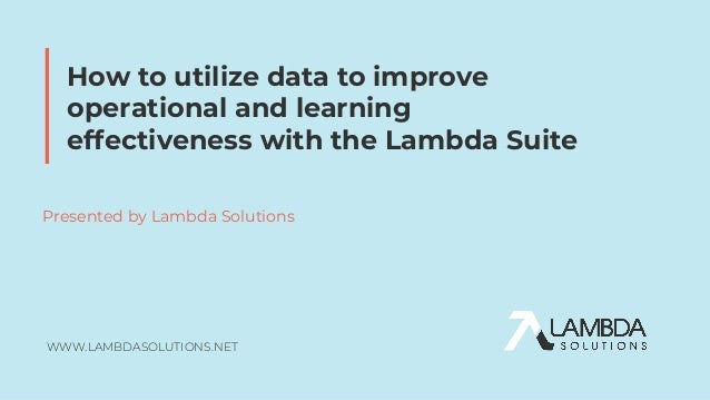 WWW.LAMBDASOLUTIONS.NET Presented by Lambda Solutions How to utilize data to improve operational and learning effectivenes...