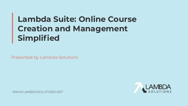 WWW.LAMBDASOLUTIONS.NET Lambda Suite: Online Course Creation and Management Simplified Presented by Lambda Solutions