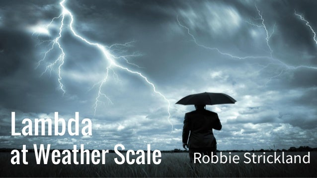 Lambda at Weather Scale Robbie Strickland