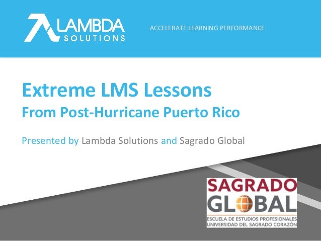 ACCELERATE LEARNING PERFORMANCE Extreme LMS Lessons From Post-Hurricane Puerto Rico Presented by Lambda Solutions and Sagr...