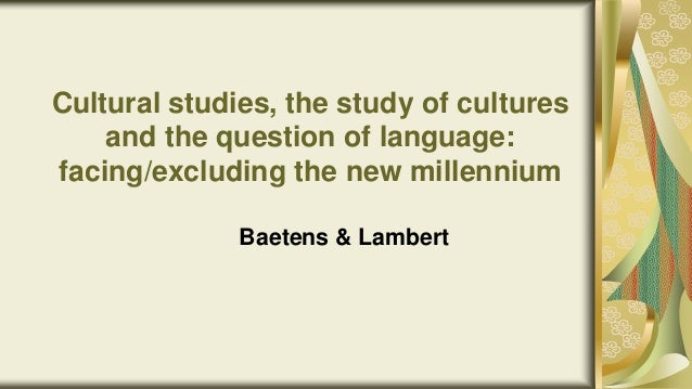 Cultural studies, the study of cultures and the question of language: facing/excluding the new millennium Baetens & Lambert