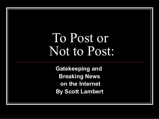 To Post or Not to Post: Gatekeeping and Breaking News on the Internet By Scott Lambert