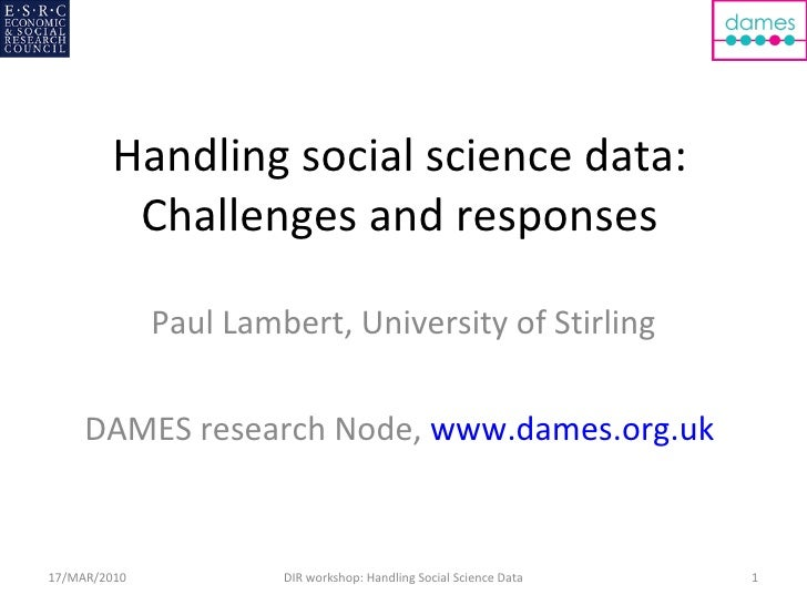 Handling social science data: Challenges and responses Paul Lambert, University of Stirling DAMES research Node,  www.dame...