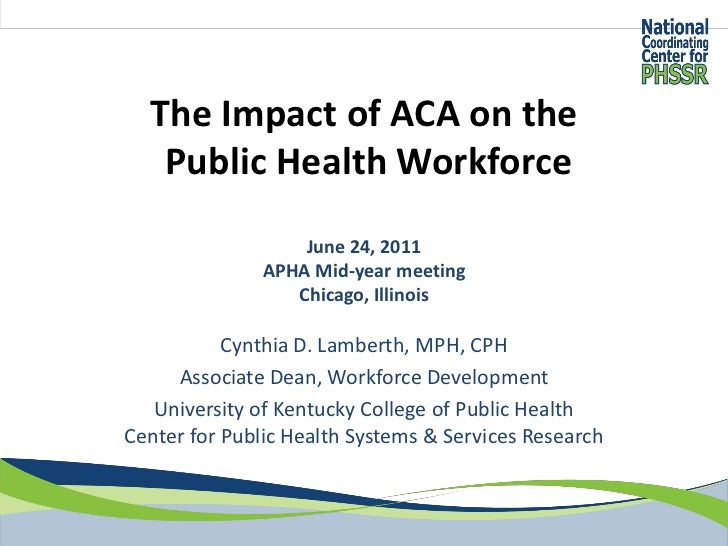 The Impact of ACA on the   Public Health Workforce                   June 24, 2011               APHA Mid-year meeting    ...