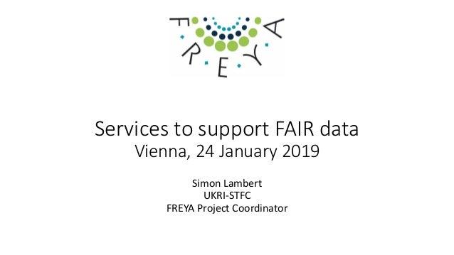 Services to support FAIR data Vienna, 24 January 2019 Simon Lambert UKRI-STFC FREYA Project Coordinator