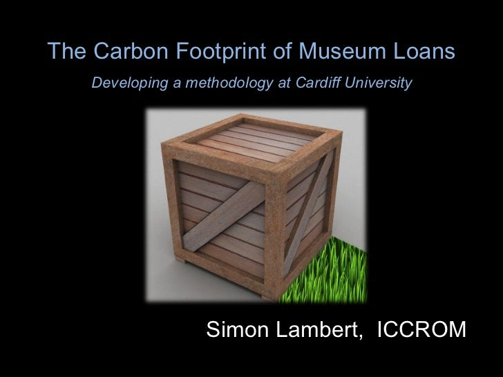 The Carbon Footprint of Museum Loans Developing a methodology at Cardiff University Simon Lambert,  ICCROM