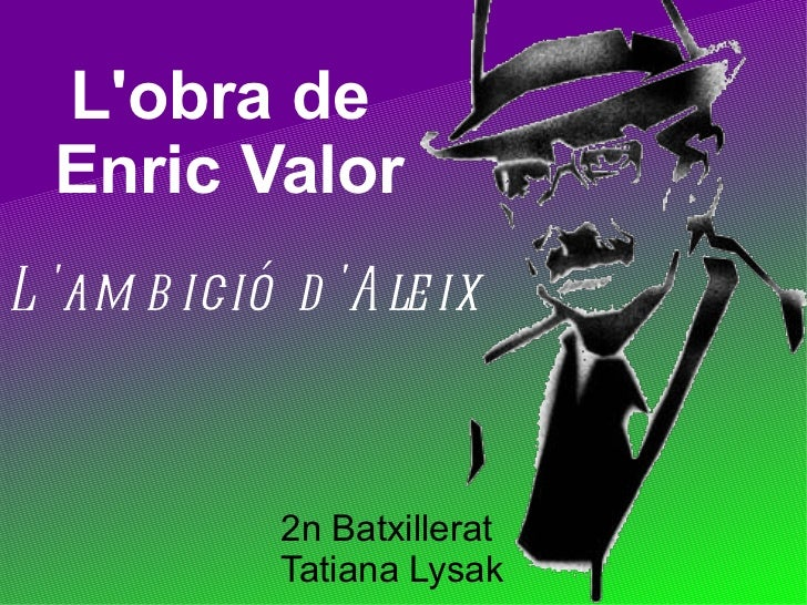 Lobra de  Enric ValorL am b ició d A le ix             2n Batxillerat             Tatiana Lysak
