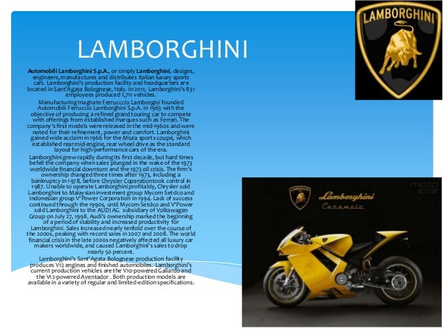LAMBORGHINIAutomobili Lamborghini S.p.A., or simply Lamborghini, designs,   engineers, manufactures and distributes Italia...