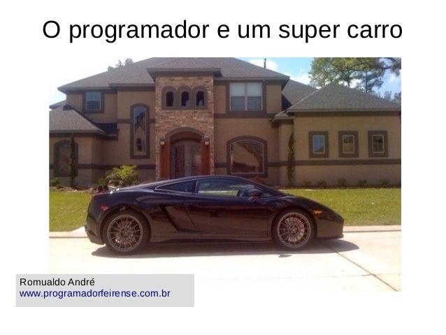 O programador e um super carro Romualdo André www.programadorfeirense.com.br