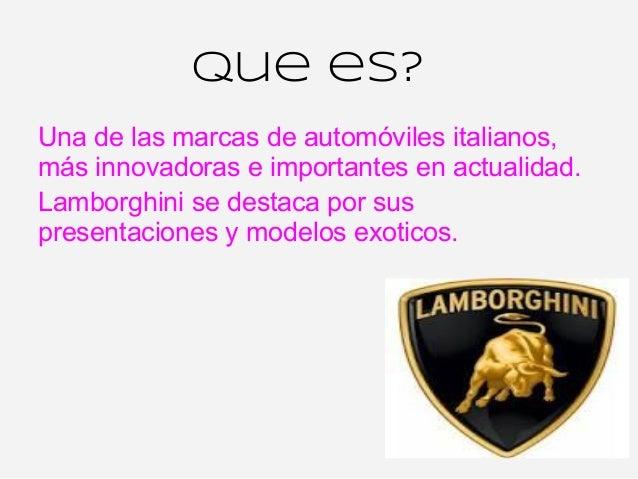 Que es?Una de las marcas de automóviles italianos,más innovadoras e importantes en actualidad.Lamborghini se destaca por s...