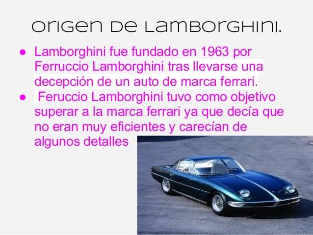 Origen de Lamborghini.● Lamborghini fue fundado en 1963 por  Ferruccio Lamborghini tras llevarse una  decepción de un auto...