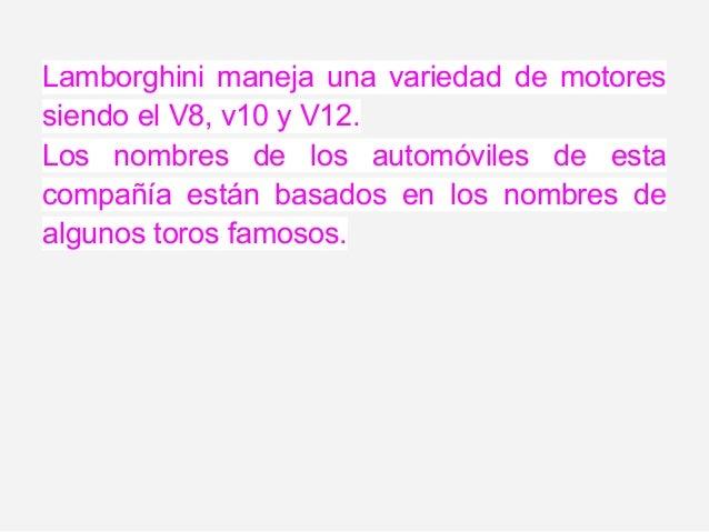 Lamborghini maneja una variedad de motoressiendo el V8, v10 y V12.Los nombres de los automóviles de estacompañía están bas...