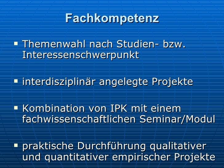 Fachkompetenz <ul><li>Themenwahl nach Studien- bzw. Interessenschwerpunkt </li></ul><ul><li>interdisziplinär angelegte Pro...