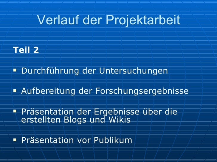 Verlauf der Projektarbeit <ul><li>Teil 2 </li></ul><ul><li>Durchführung der Untersuchungen </li></ul><ul><li>Aufbereitung ...