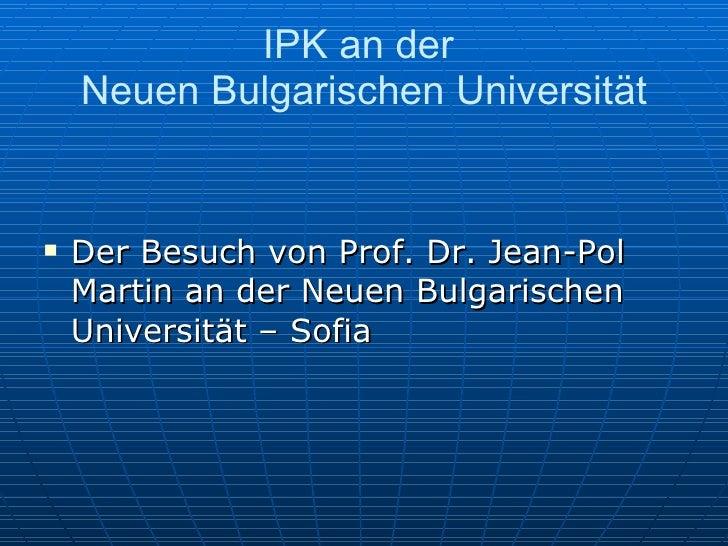 IPK an der  Neuen Bulgarischen Universität <ul><li>Der Besuch von Prof. Dr. Jean-Pol Martin an der Neuen Bulgarischen Univ...