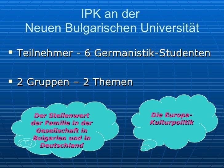 IPK an der  Neuen Bulgarischen Universität <ul><li>Teilnehmer - 6 Germanistik-Studenten </li></ul><ul><li>2 Gruppen – 2 Th...
