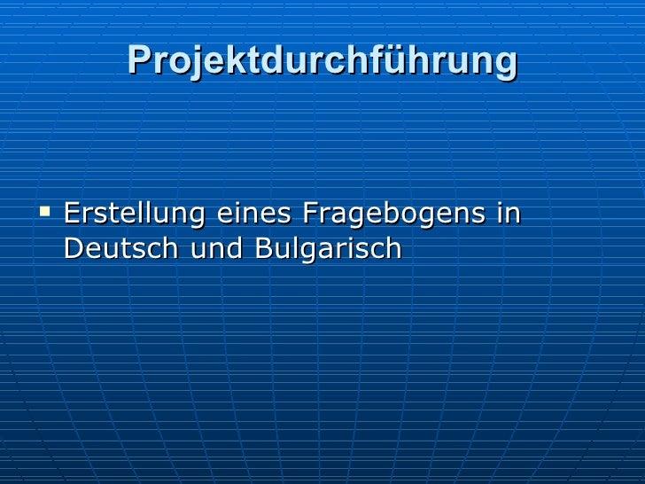 Projektdurchführung <ul><li>Erstellung eines Fragebogens in Deutsch und Bulgarisch </li></ul>