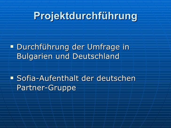 Projektdurchführung <ul><li>Durchf ü h rung der Umfrage in Bulgarien und Deutschland </li></ul><ul><li>Sofia-Aufenthalt de...