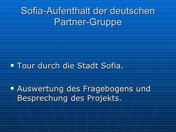 Sofia-Aufenthalt der deutschen Partner-Gruppe <ul><li>Tour durch die Stadt Sofia. </li></ul><ul><li>Auswertung des Fragebo...
