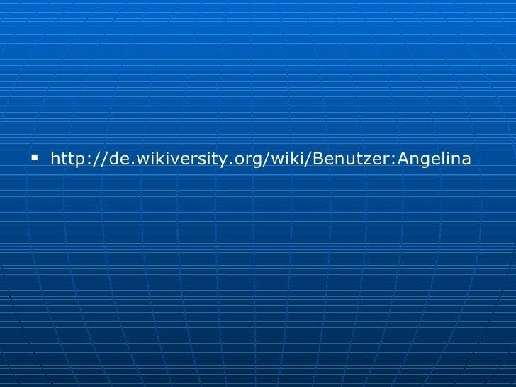<ul><li>http:// de.wikiversity.org / wiki / Benutzer:Angelina </li></ul>