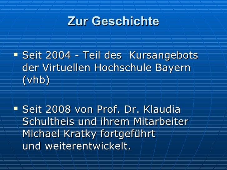 Zur Geschichte <ul><li>Seit 2004 - Teil des Kursangebots der Virtuellen Hochschule Bayern (vhb) </li></ul><ul><li>S eit 2...