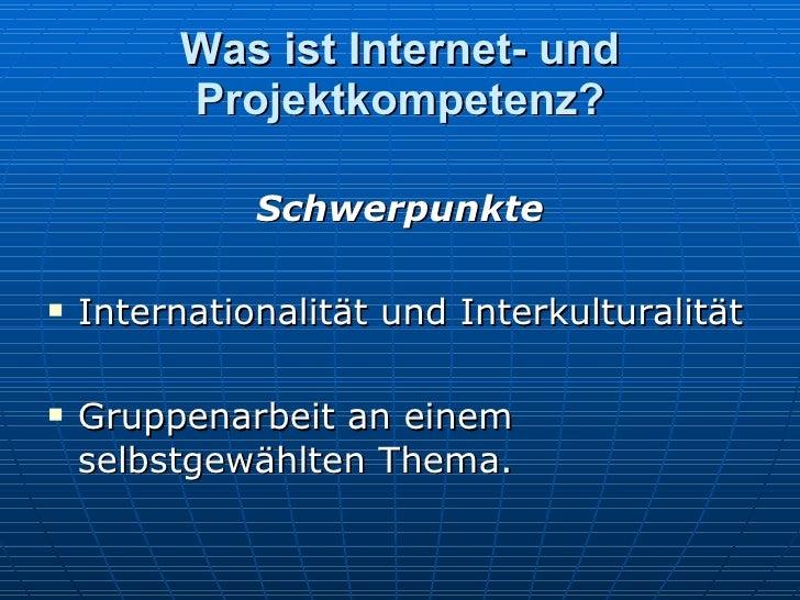 Was ist Internet- und Projektkompetenz? <ul><li>Schwerpunkte </li></ul><ul><li>Internationalit ä t und Interkulturalit ä t...