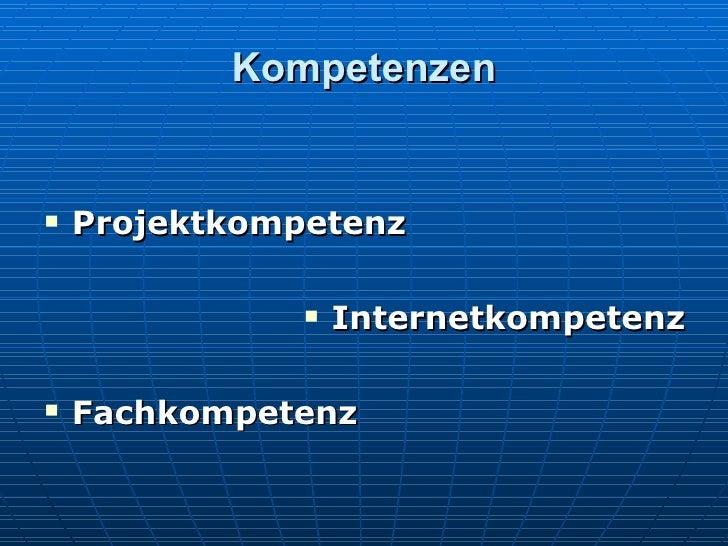 Kompetenzen <ul><li>Projektkompetenz </li></ul><ul><li>Internetkompetenz </li></ul><ul><li>Fachkompetenz  </li></ul>