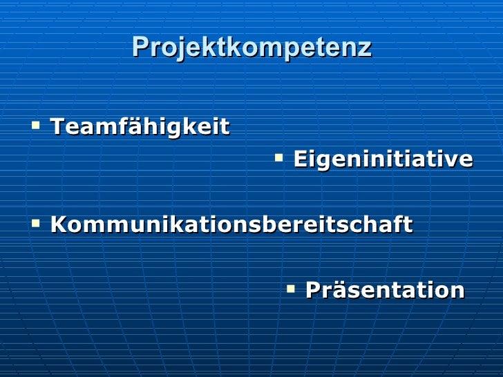 Projektkompetenz <ul><li>Teamfähigkeit </li></ul><ul><li>Eigeninitiative </li></ul><ul><li>Kommunikationsbereitschaft </li...