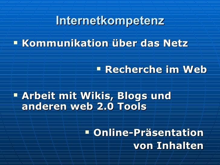 Internetkompetenz <ul><li>Kommunikation über das Netz </li></ul><ul><li>Recherche im Web </li></ul><ul><li>Arbeit mit Wiki...