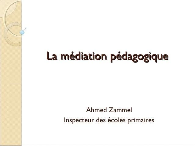La médiation pédagogiqueLa médiation pédagogique Ahmed Zammel Inspecteur des écoles primaires