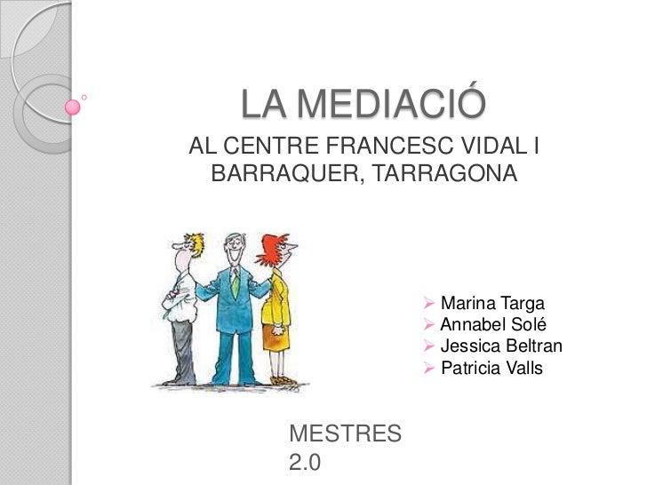 LA MEDIACIÓAL CENTRE FRANCESC VIDAL I  BARRAQUER, TARRAGONA                  Marina Targa                  Annabel Solé ...