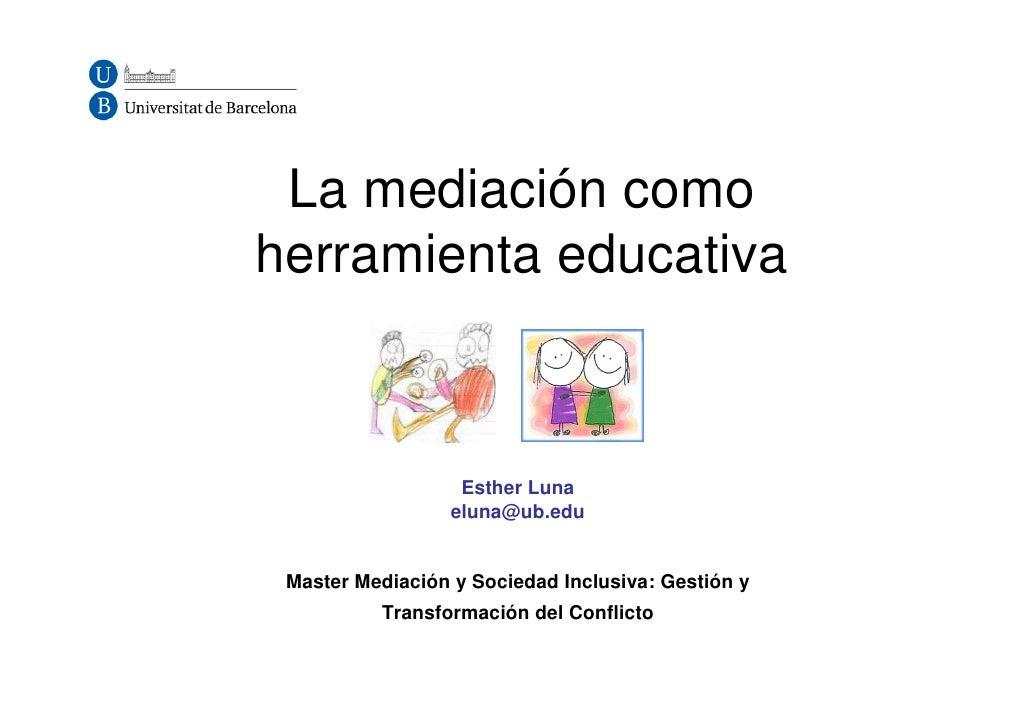 La mediación comoherramienta educativa                   Esther Luna                  eluna@ub.edu Master Mediación y Soci...