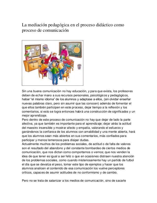 La mediación pedagógica en el proceso didáctico comoproceso de comunicaciónSin una buena comunicación no hay educación, y ...