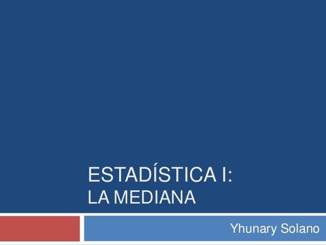 ESTADÍSTICA I: LA MEDIANA Yhunary Solano