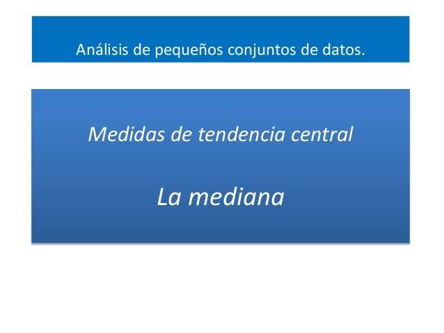 Medidas de tendencia central La mediana Análisis de pequeños conjuntos de datos.