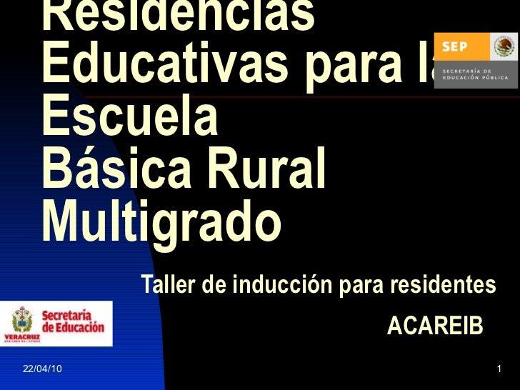Residencias Educativas para la Escuela  Básica Rural Multigrado     Taller de inducción para residentes    ACAREIB   22/04...
