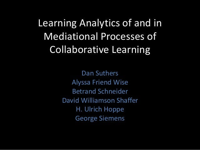 Learning Analytics of and in Mediational Processes of Collaborative Learning Dan Suthers Alyssa Friend Wise Betrand Schnei...