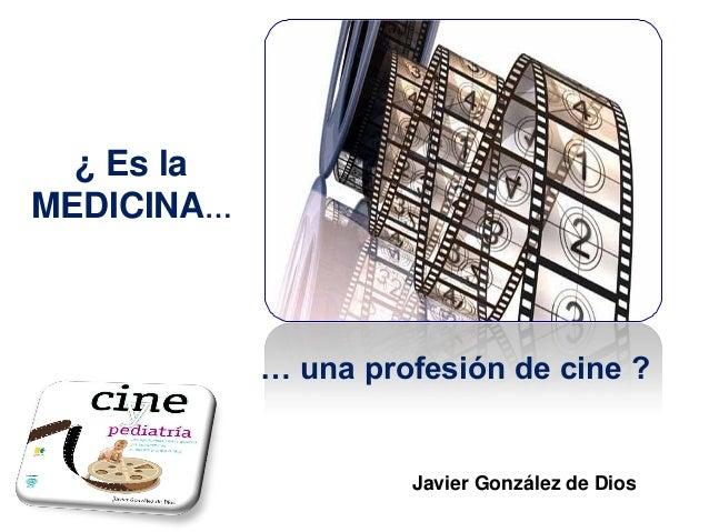¿ Es la MEDICINA…  … una profesión de cine ?  Javier González de Dios