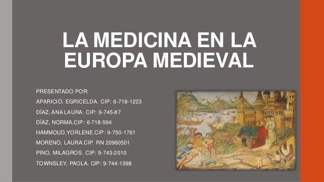 LA MEDICINA EN LA EUROPA MEDIEVAL PRESENTADO POR: APARICIO, EGRICELDA. CIP: 6-718-1223 DÍAZ, ANA LAURA. CIP: 9-745-87  DÍA...