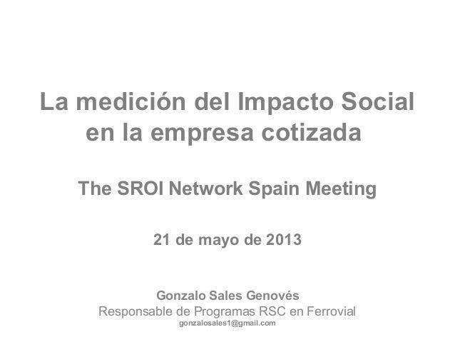La medición del Impacto Social en la empresa cotizada The SROI Network Spain Meeting 21 de mayo de 2013 Gonzalo Sales Geno...