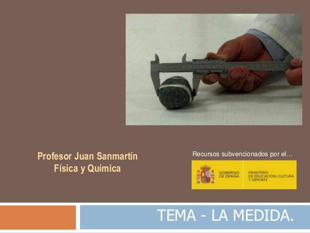 TEMA - LA MEDIDA. Profesor Juan Sanmartín Física y Química Recursos subvencionados por el…
