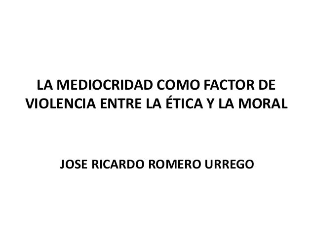LA MEDIOCRIDAD COMO FACTOR DE VIOLENCIA ENTRE LA ÉTICA Y LA MORAL JOSE RICARDO ROMERO URREGO