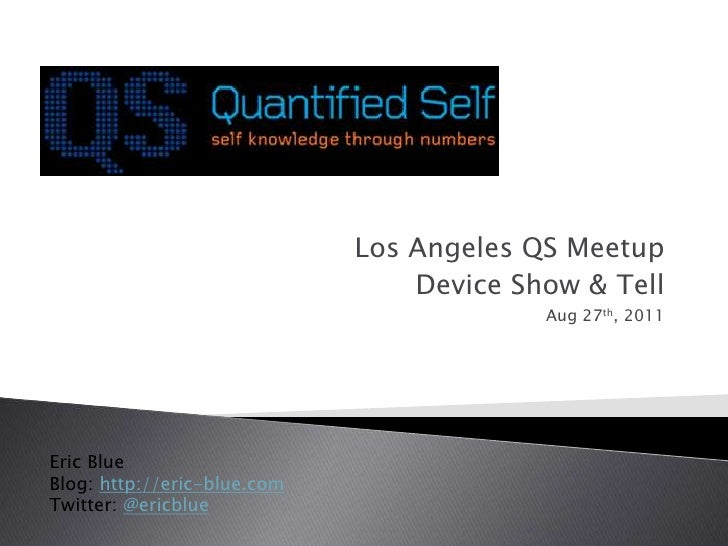 Los Angeles QS Meetup<br />Device Show & Tell<br />Aug27th, 2011<br />Eric Blue<br />Blog: http://eric-blue.com<br />Twitt...