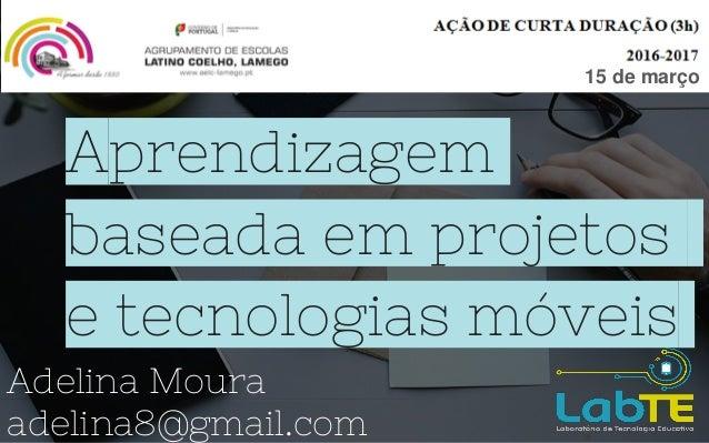 Aprendizagem baseada em projetos e tecnologias móveis Adelina Moura adelina8@gmail.com 15 de março