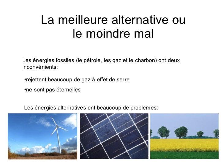 La meilleure alternative ou  le moindre mal  Les énergies fossiles (le pétrole, les gaz et le charbon) ont deux inconvénie...