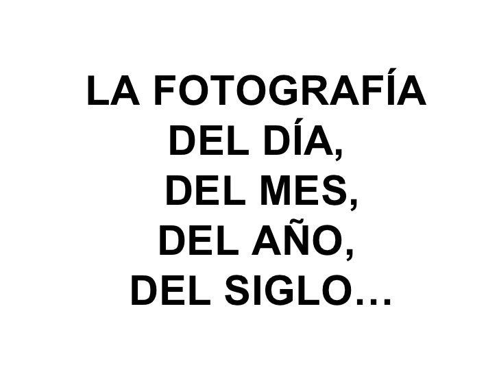 LA FOTOGRAFÍA  DEL DÍA,  DEL MES, DEL AÑO,  DEL SIGLO…
